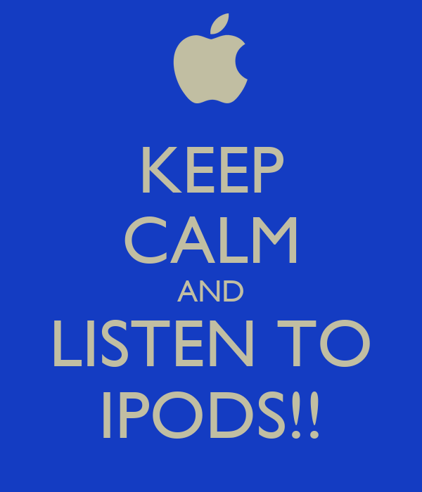 KEEP CALM AND LISTEN TO IPODS!!