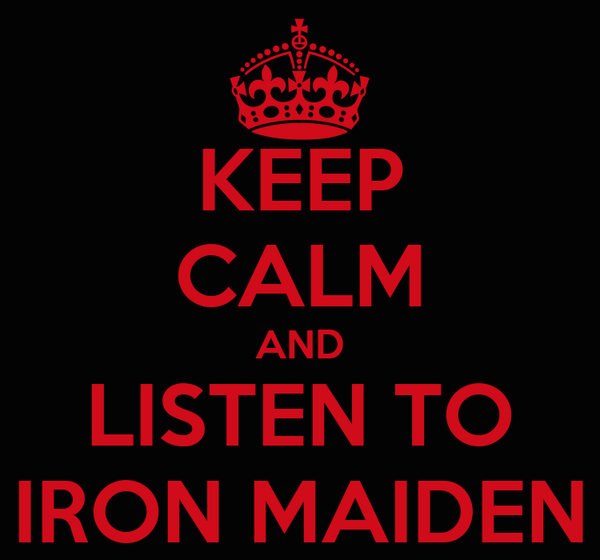 KEEP CALM AND LISTEN TO IRON MAIDEN