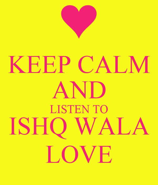 KEEP CALM AND LISTEN TO  ISHQ WALA  LOVE