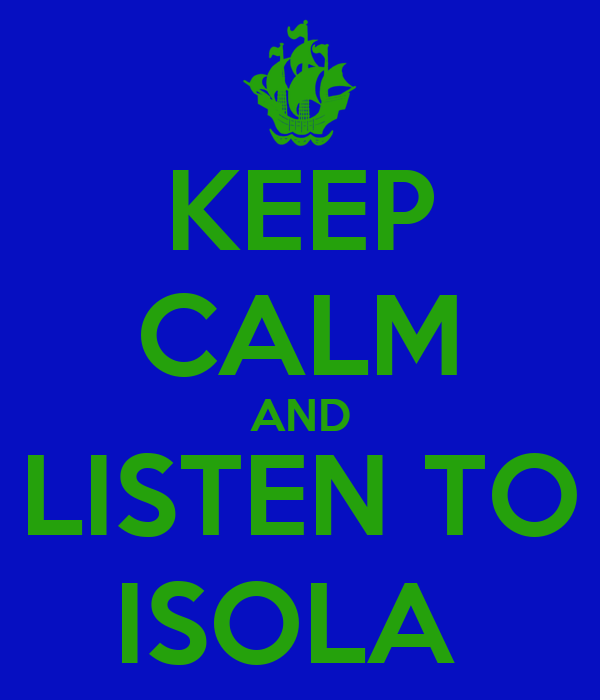 KEEP CALM AND LISTEN TO ISOLA