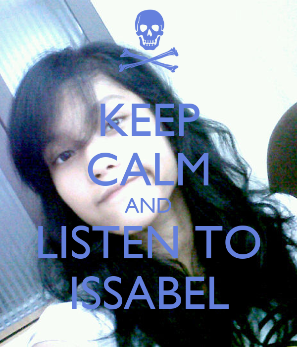 KEEP CALM AND LISTEN TO ISSABEL