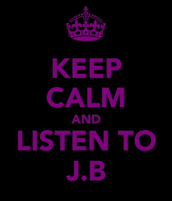 KEEP CALM AND LISTEN TO J.B