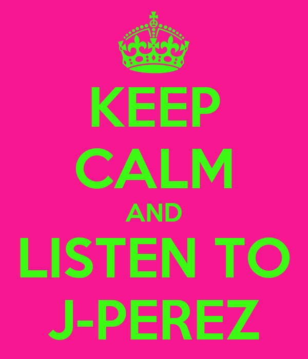 KEEP CALM AND LISTEN TO J-PEREZ