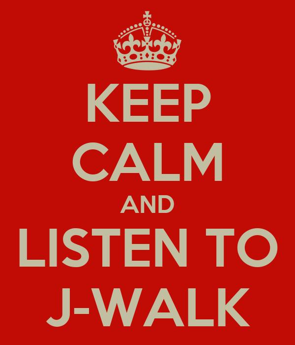 KEEP CALM AND LISTEN TO J-WALK