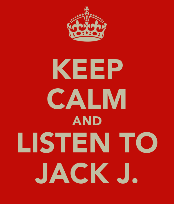 KEEP CALM AND LISTEN TO JACK J.