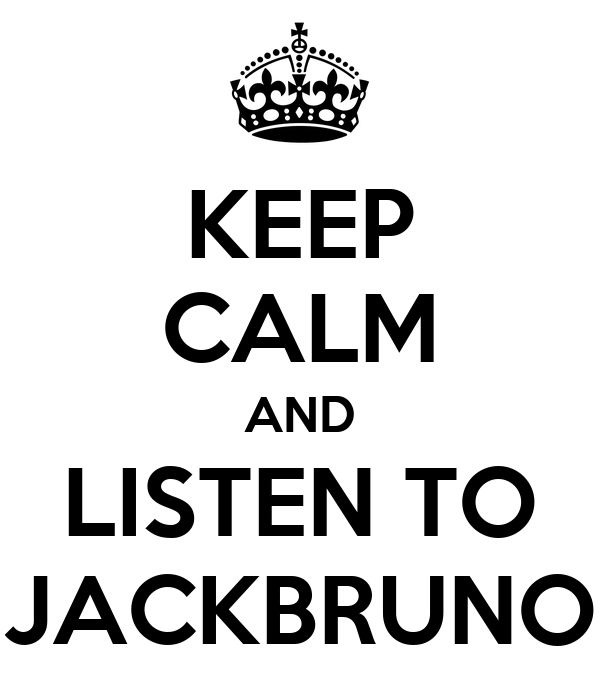 KEEP CALM AND LISTEN TO JACKBRUNO