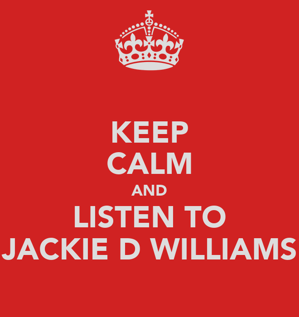KEEP CALM AND LISTEN TO JACKIE D WILLIAMS