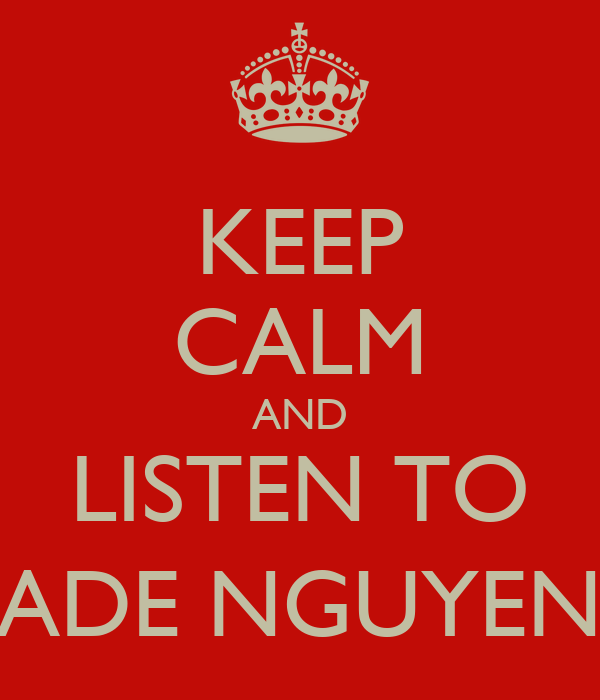 KEEP CALM AND LISTEN TO JADE NGUYEN.