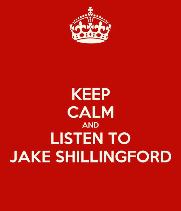 KEEP CALM AND LISTEN TO JAKE SHILLINGFORD