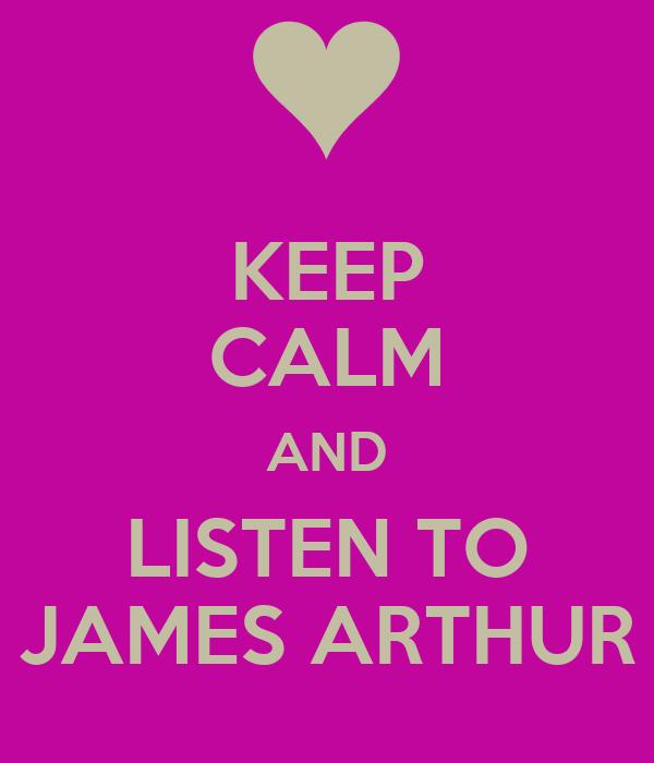 KEEP CALM AND LISTEN TO JAMES ARTHUR