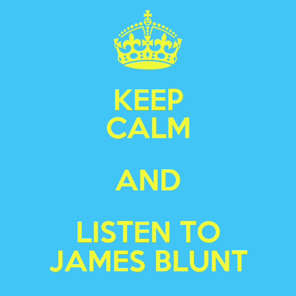 KEEP CALM AND LISTEN TO JAMES BLUNT