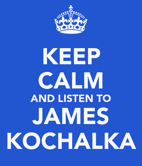 KEEP CALM AND LISTEN TO JAMES KOCHALKA