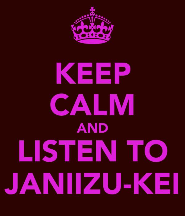KEEP CALM AND LISTEN TO JANIIZU-KEI