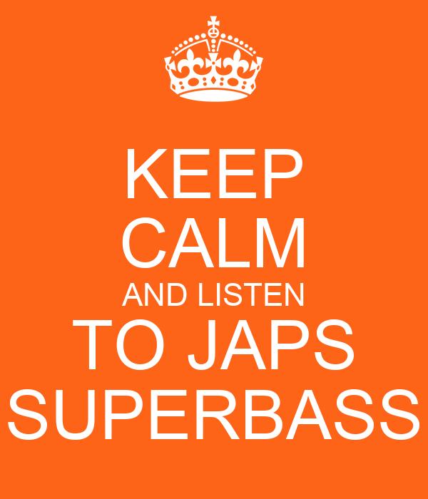 KEEP CALM AND LISTEN TO JAPS SUPERBASS
