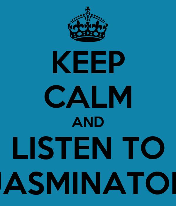 KEEP CALM AND LISTEN TO JASMINATOR