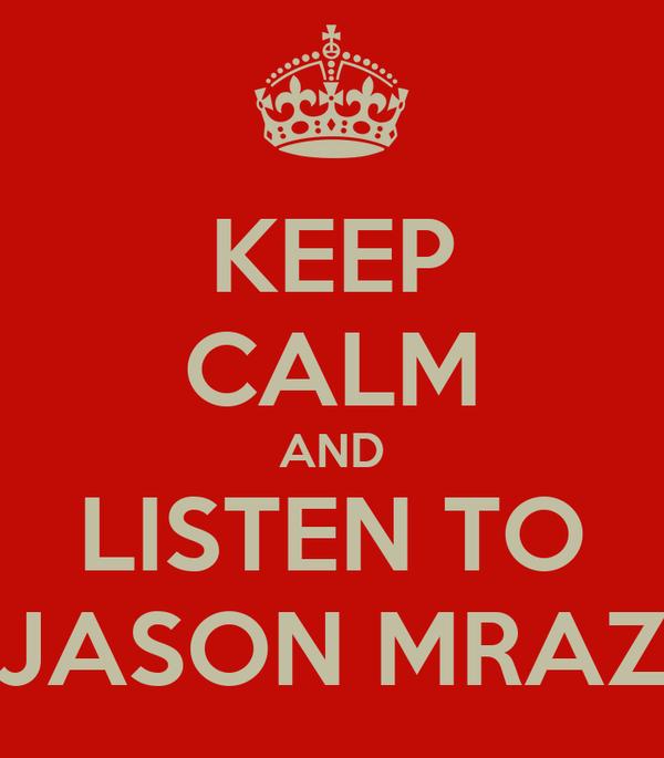 KEEP CALM AND LISTEN TO JASON MRAZ