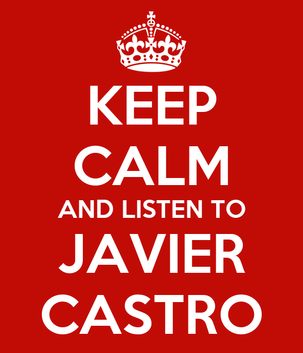 KEEP CALM AND LISTEN TO JAVIER CASTRO