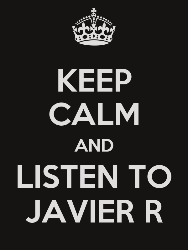 KEEP CALM AND LISTEN TO JAVIER R