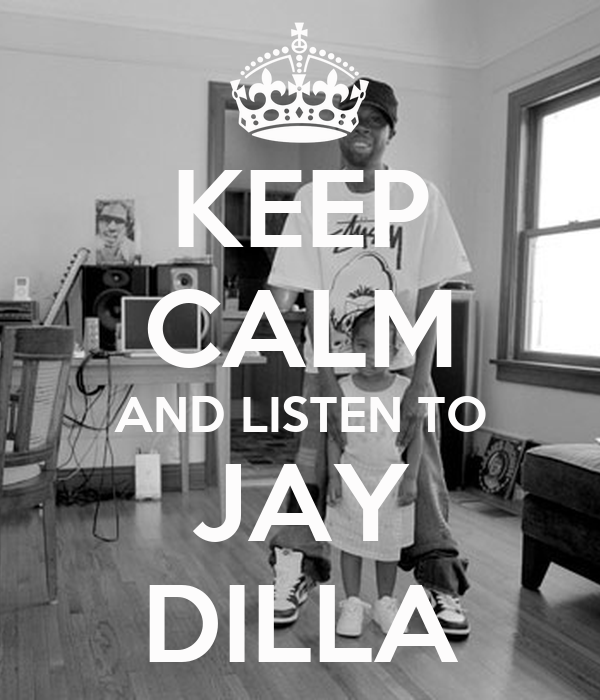 KEEP CALM AND LISTEN TO JAY DILLA