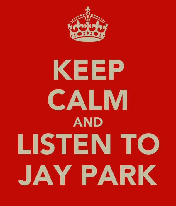 KEEP CALM AND LISTEN TO JAY PARK