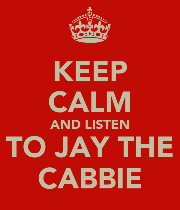 KEEP CALM AND LISTEN TO JAY THE CABBIE