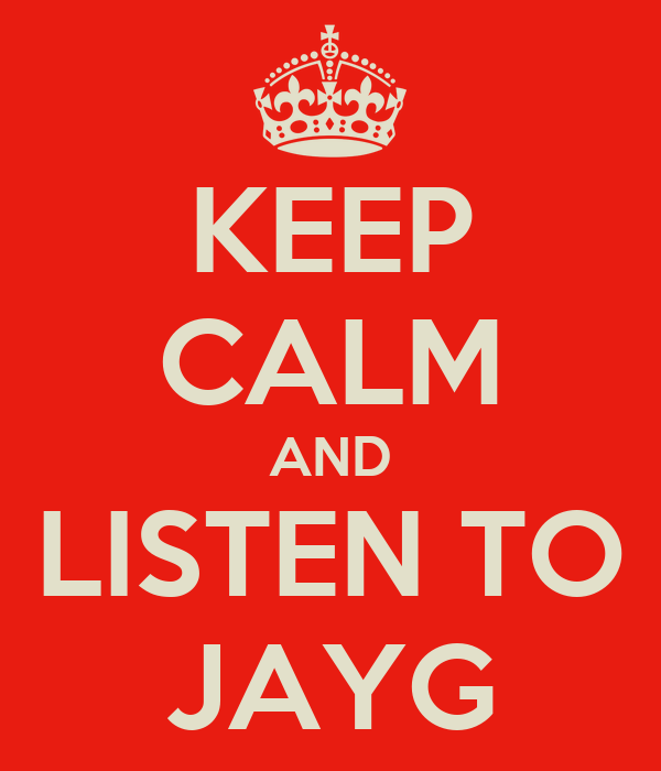 KEEP CALM AND LISTEN TO JAYG