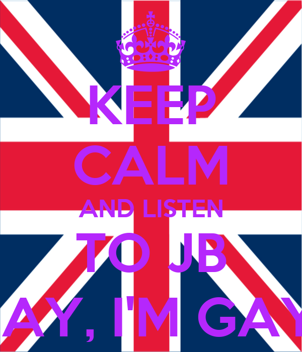 KEEP CALM AND LISTEN TO JB SAY, I'M GAY!