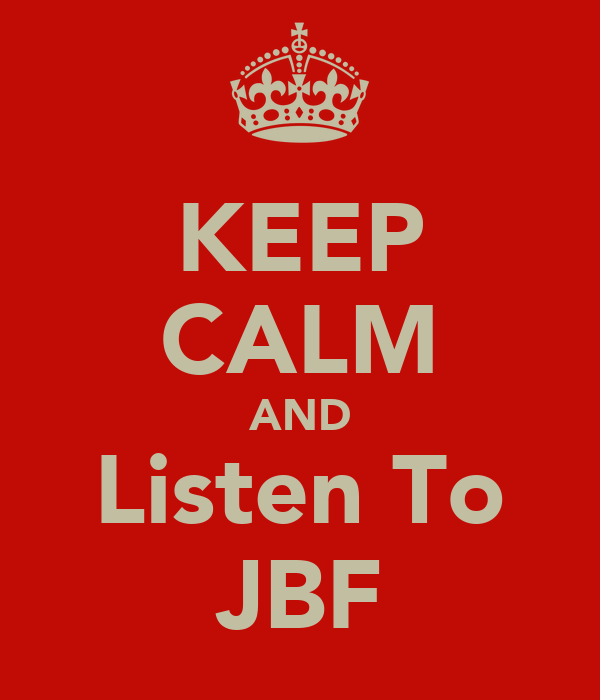 KEEP CALM AND Listen To JBF