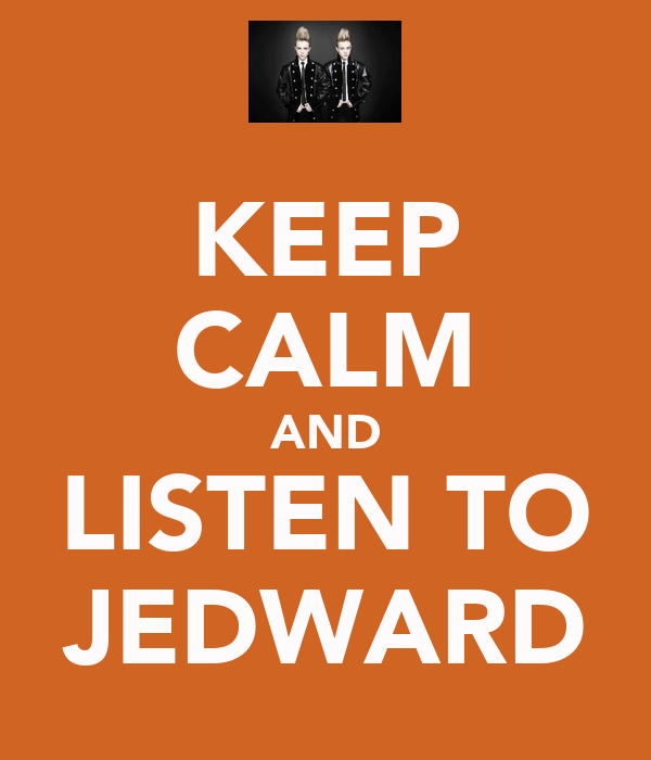 KEEP CALM AND LISTEN TO JEDWARD