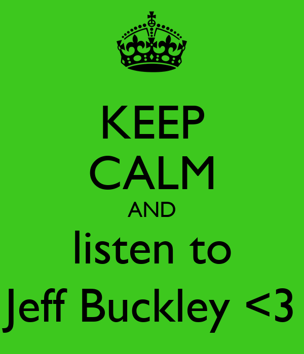 KEEP CALM AND listen to Jeff Buckley <3