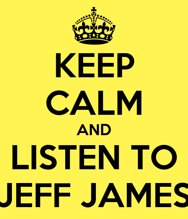 KEEP CALM AND LISTEN TO JEFF JAMES
