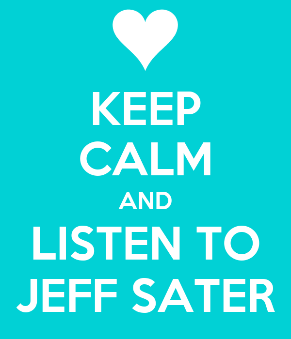 KEEP CALM AND LISTEN TO JEFF SATER