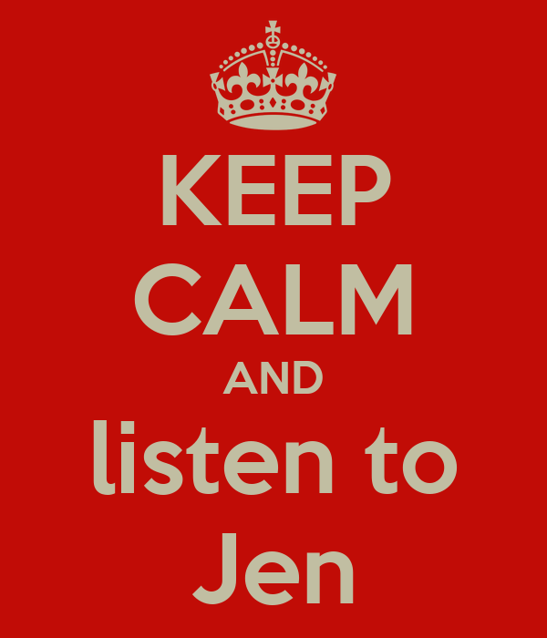 KEEP CALM AND listen to Jen