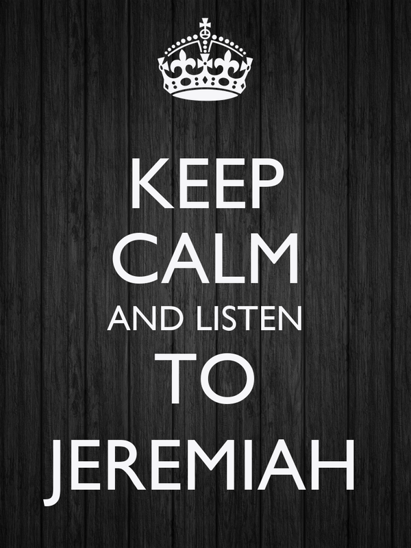 KEEP CALM AND LISTEN TO JEREMIAH