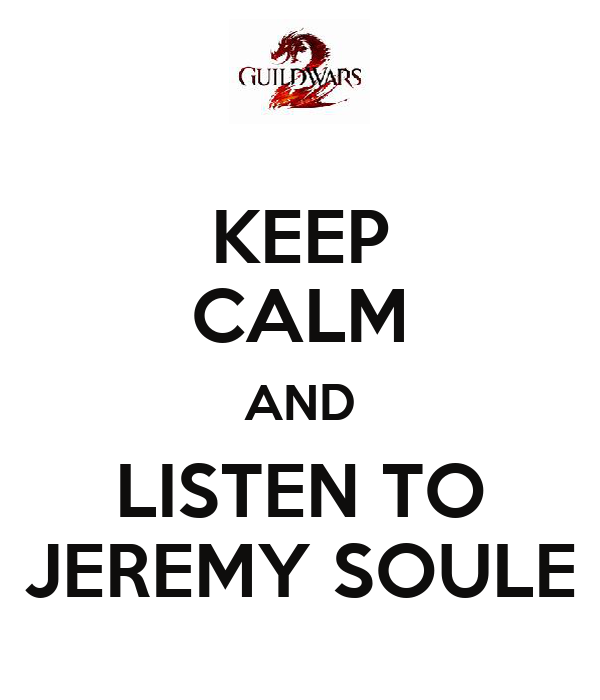 KEEP CALM AND LISTEN TO JEREMY SOULE