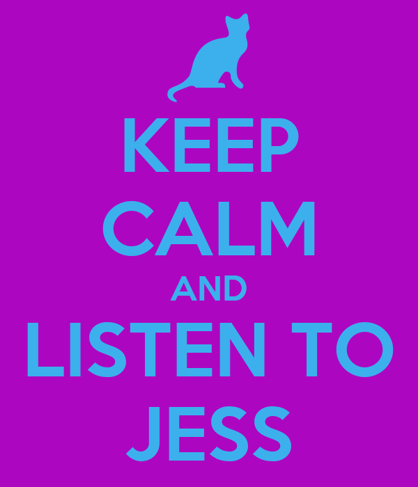 KEEP CALM AND LISTEN TO JESS