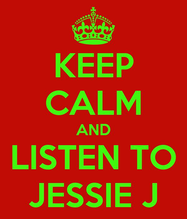 KEEP CALM AND LISTEN TO JESSIE J