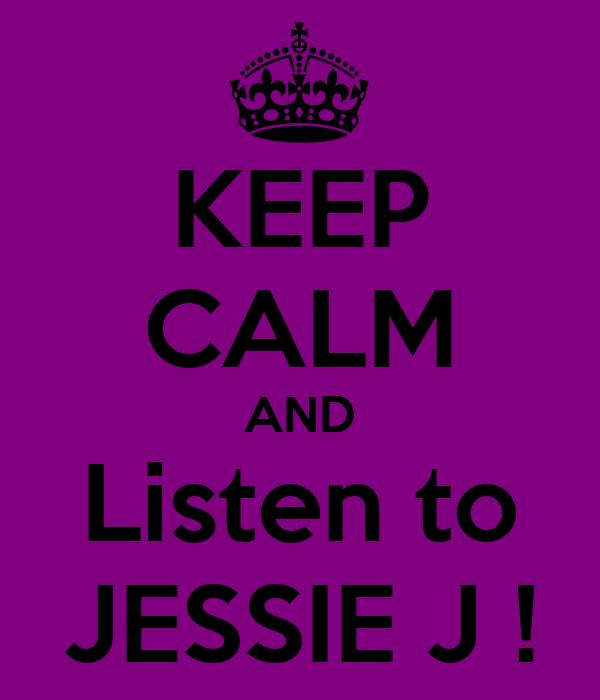 KEEP CALM AND Listen to JESSIE J !