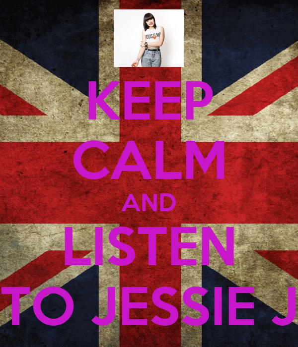 KEEP CALM AND LISTEN TO JESSIE J