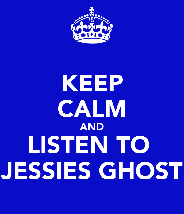KEEP CALM AND LISTEN TO  JESSIES GHOST