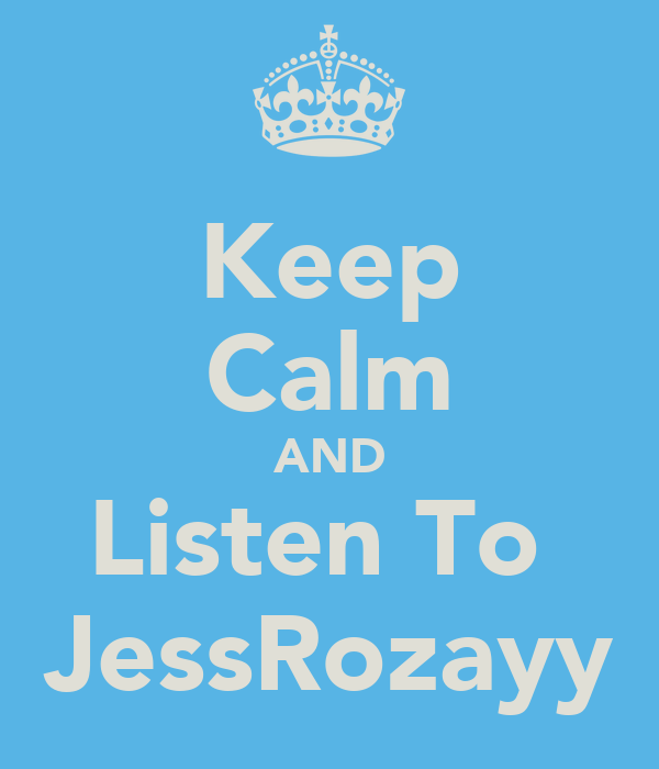 Keep Calm AND Listen To  JessRozayy