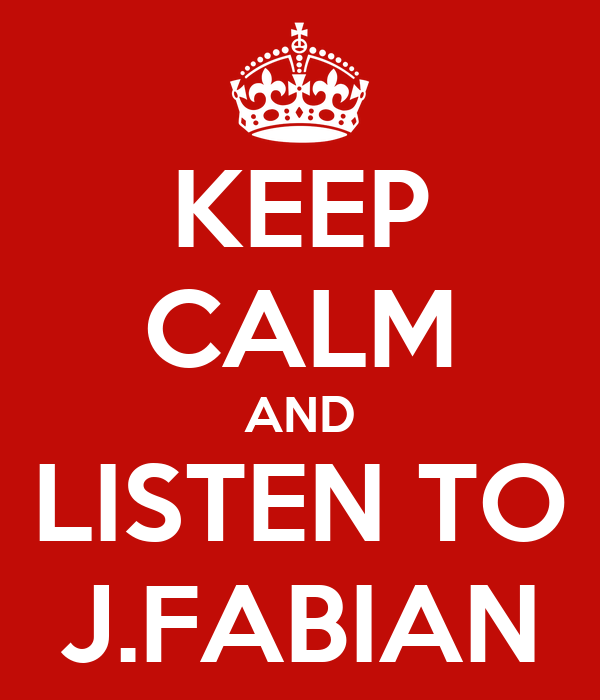 KEEP CALM AND LISTEN TO J.FABIAN