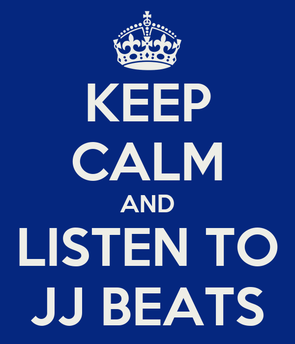 KEEP CALM AND LISTEN TO JJ BEATS
