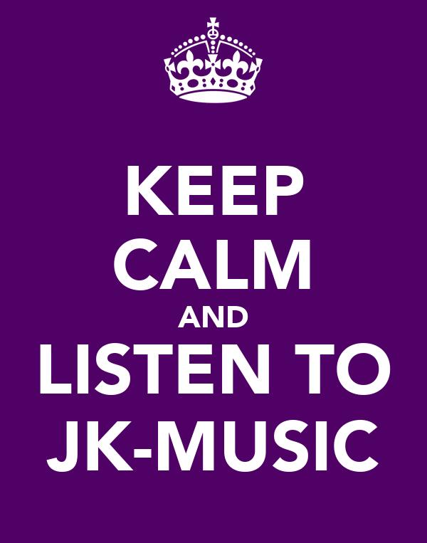 KEEP CALM AND LISTEN TO JK-MUSIC