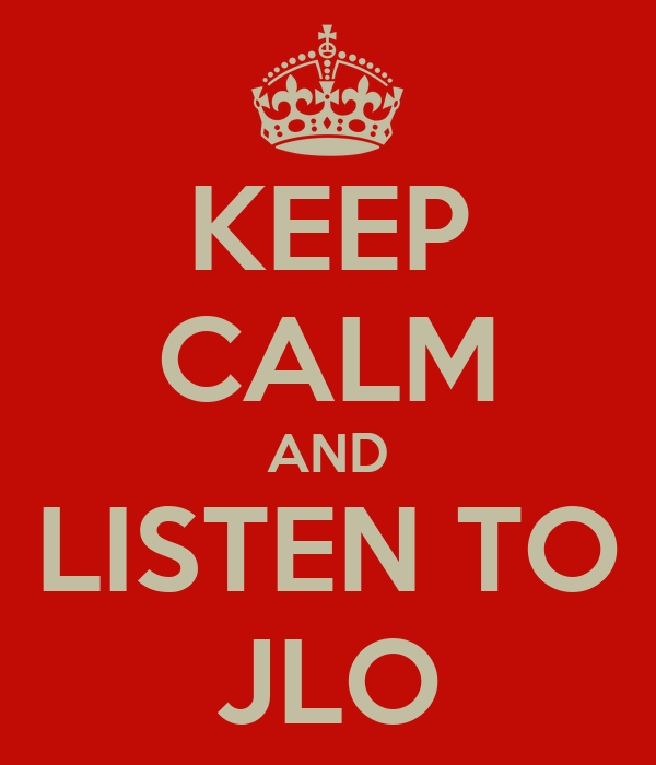 KEEP CALM AND LISTEN TO JLO