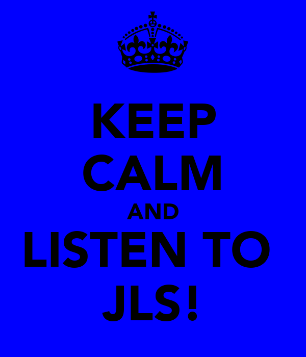 KEEP CALM AND LISTEN TO  JLS!