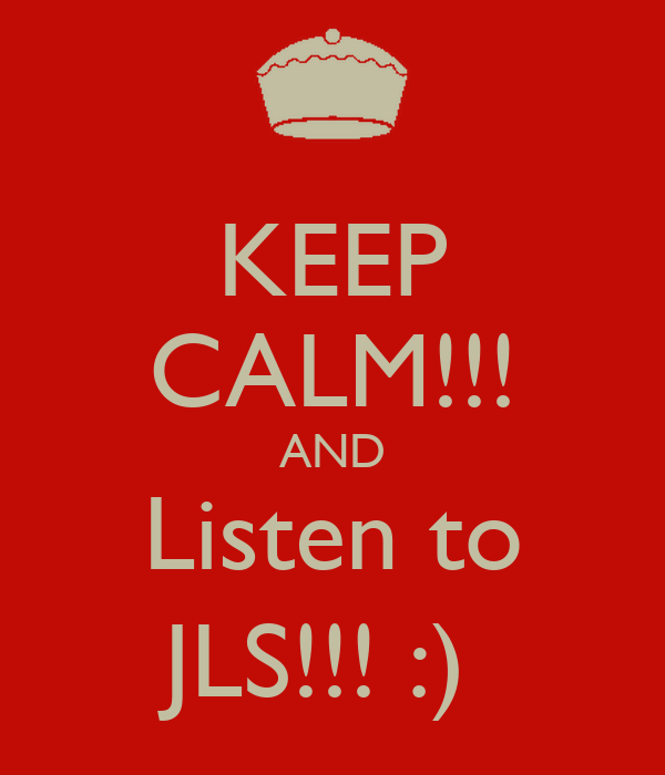 KEEP CALM!!! AND Listen to JLS!!! :)