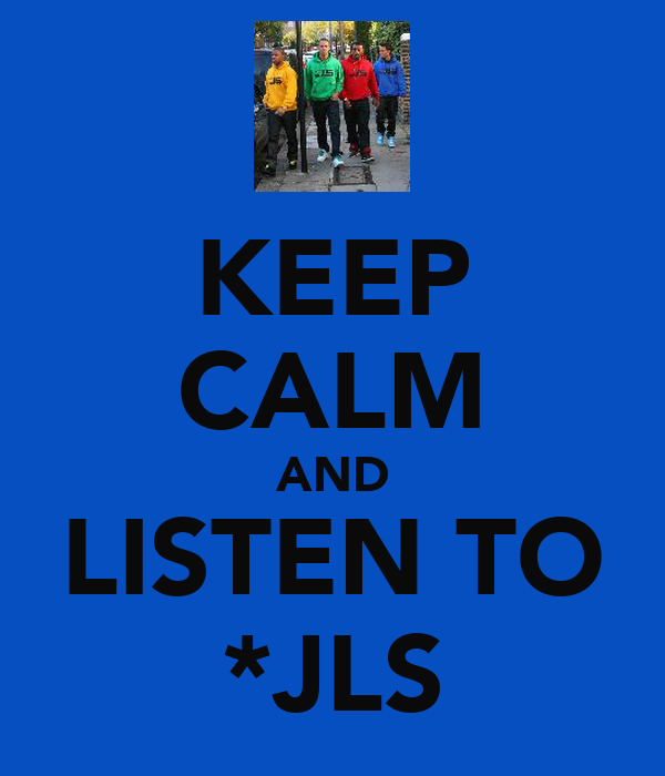 KEEP CALM AND LISTEN TO *JLS