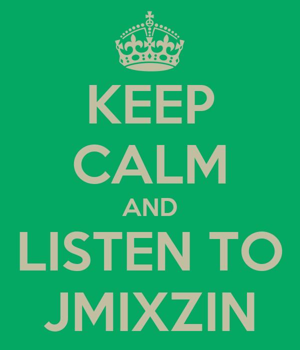 KEEP CALM AND LISTEN TO JMIXZIN