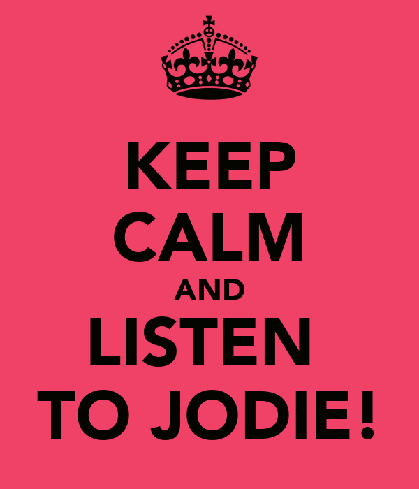 KEEP CALM AND LISTEN  TO JODIE!